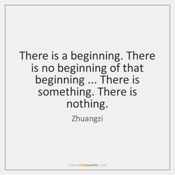 There is a beginning. There is no beginning of that beginning ... There ...