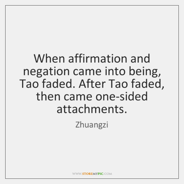 When affirmation and negation came into being, Tao faded. After Tao faded, ...