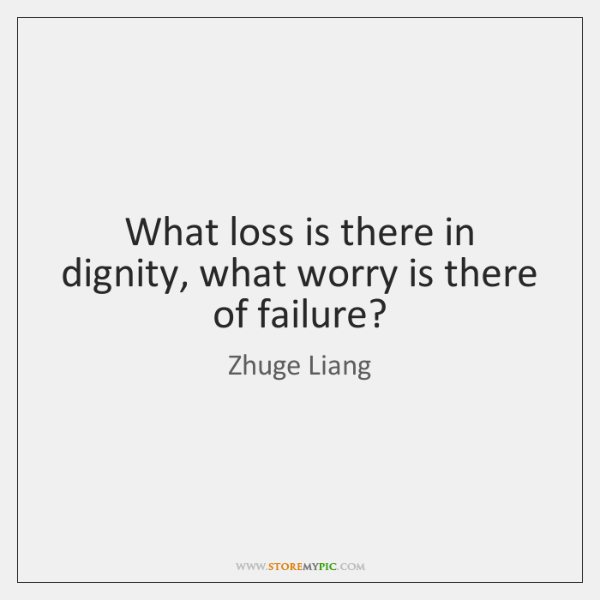 What loss is there in dignity, what worry is there of failure?