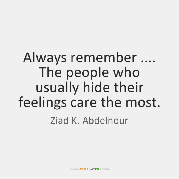 Always remember .... The people who usually hide their feelings care the most.