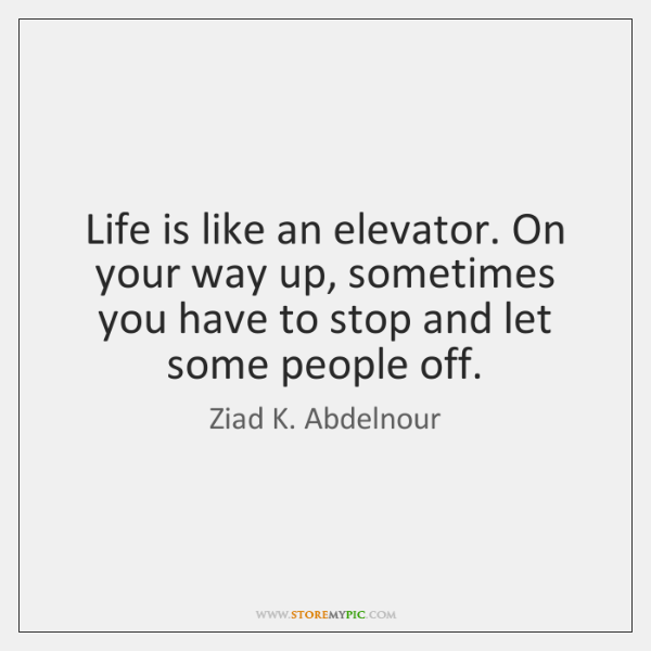 Life is like an elevator. On your way up, sometimes you have ...