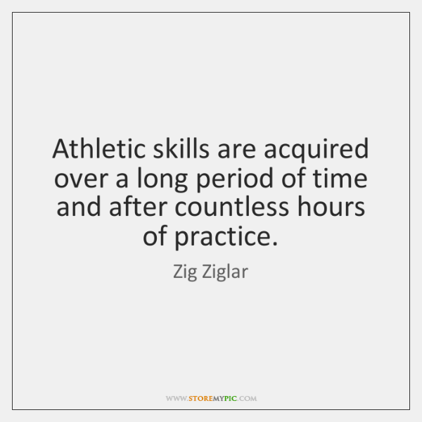 Athletic skills are acquired over a long period of time and after ...