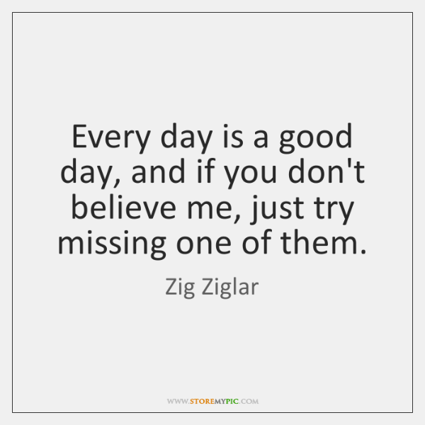 Every day is a good day, and if you don't believe me, ...