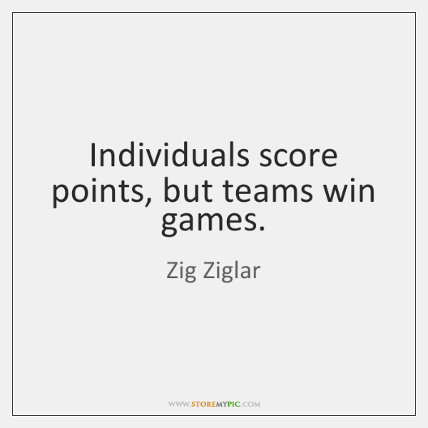 Individuals score points, but teams win games.