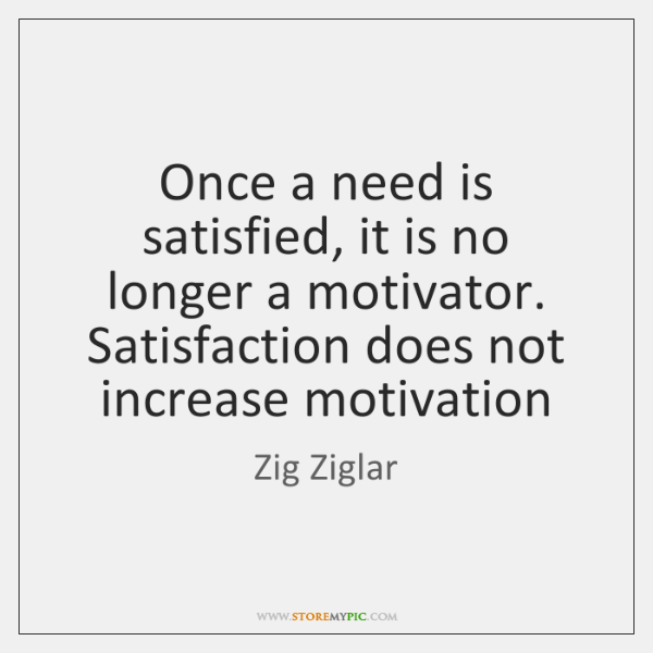 Once a need is satisfied, it is no longer a motivator. Satisfaction ...
