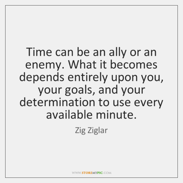 Time can be an ally or an enemy. What it becomes depends ...