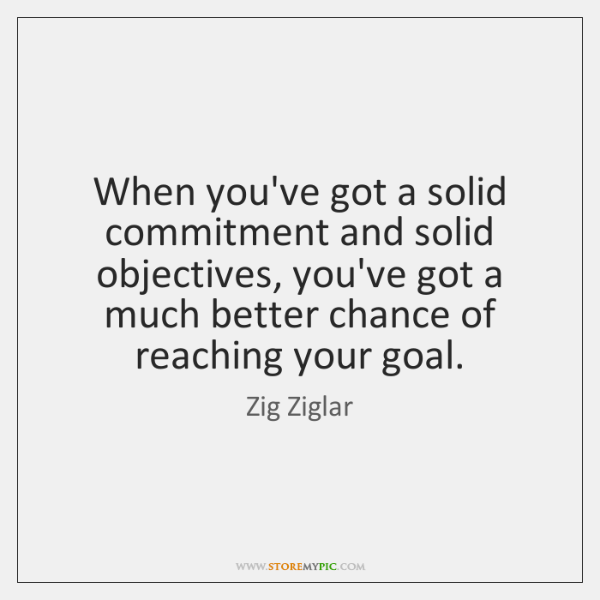When you've got a solid commitment and solid objectives, you've got a ...