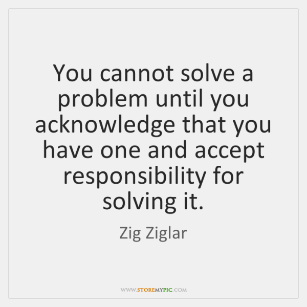 You cannot solve a problem until you acknowledge that you have one ...