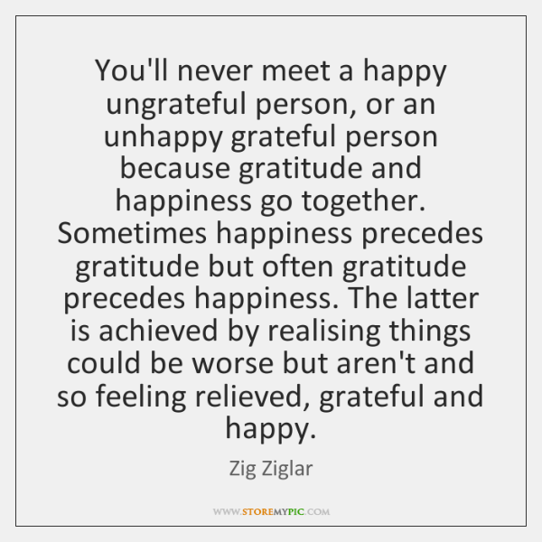 You'll never meet a happy ungrateful person, or an unhappy grateful person ...