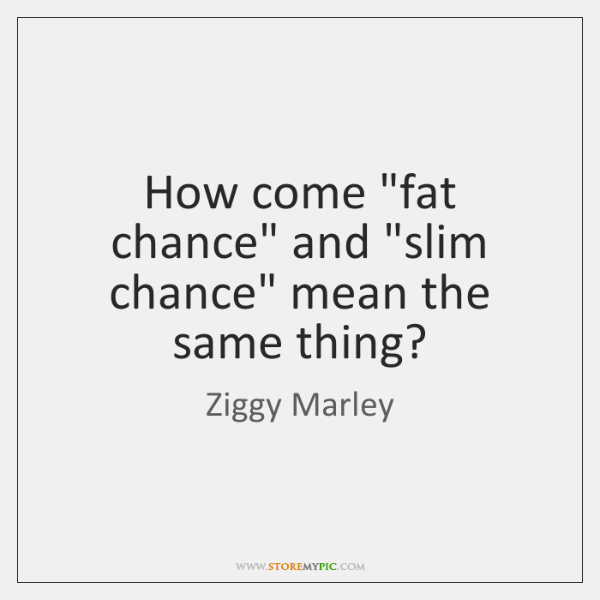 "How come ""fat chance"" and ""slim chance"" mean the same thing?"
