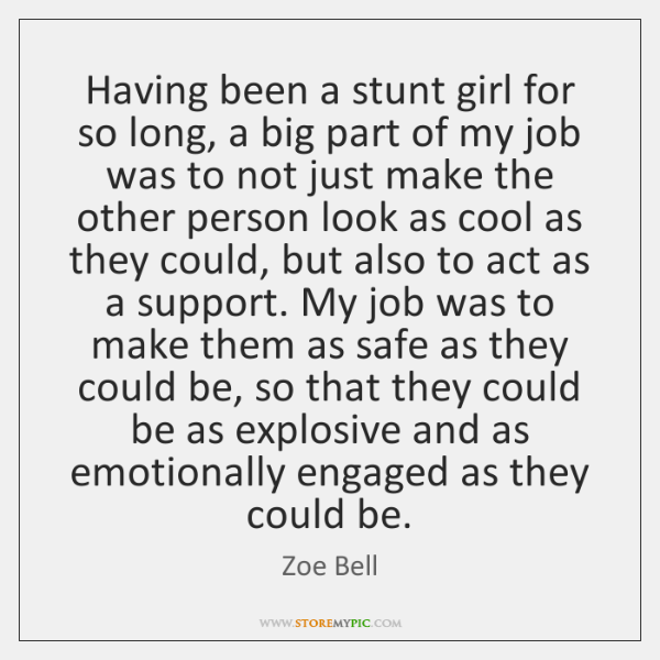 Having been a stunt girl for so long, a big part of ...