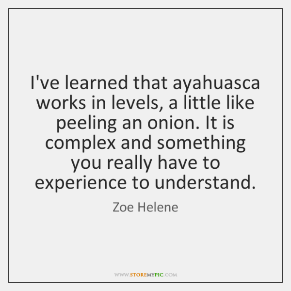 I've learned that ayahuasca works in levels, a little like peeling an ...