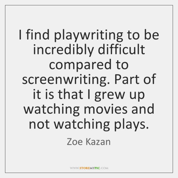 I find playwriting to be incredibly difficult compared to screenwriting. Part of ...