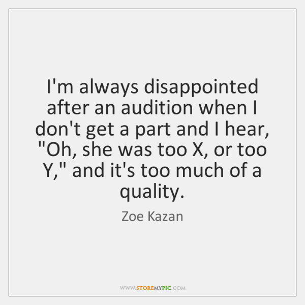 I'm always disappointed after an audition when I don't get a part ...