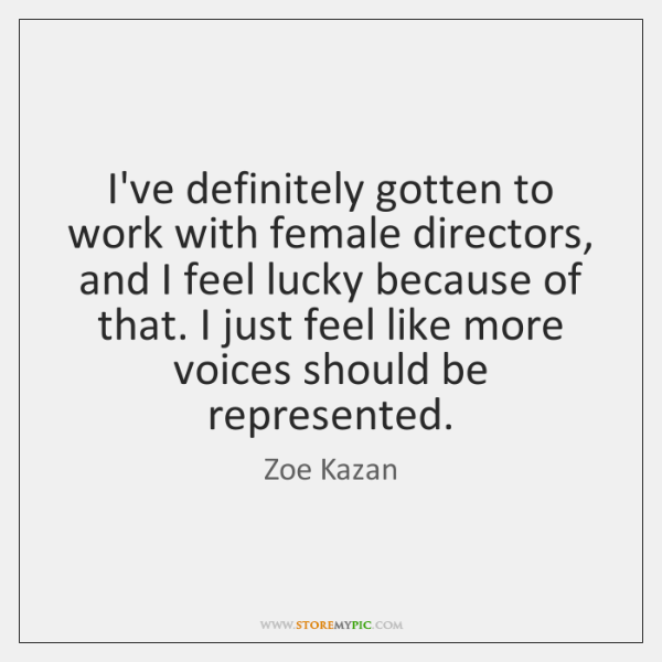 I've definitely gotten to work with female directors, and I feel lucky ...