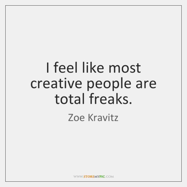I feel like most creative people are total freaks.