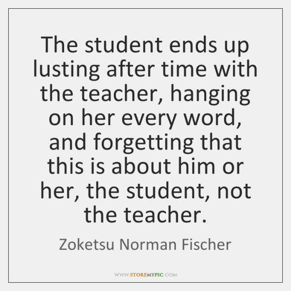 The student ends up lusting after time with the teacher, hanging on ...