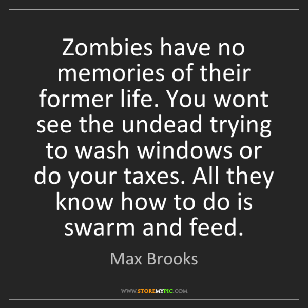 Max Brooks: Zombies have no memories of their former life. You wont...