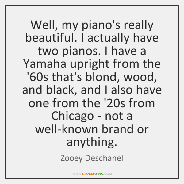 Well, my piano's really beautiful. I actually have two pianos. I have ...