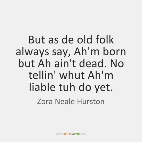 But as de old folk always say, Ah'm born but Ah ain't ...
