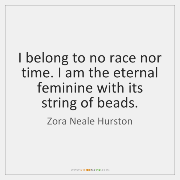 I belong to no race nor time. I am the eternal feminine ...