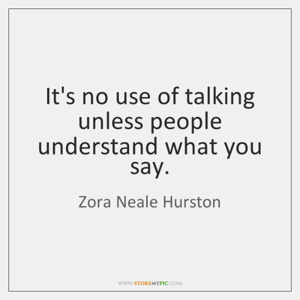 It's no use of talking unless people understand what you say.