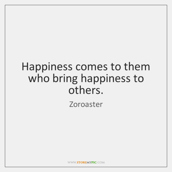 Happiness comes to them who bring happiness to others.