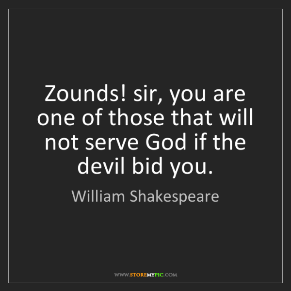 William Shakespeare: Zounds! sir, you are one of those that will not serve...