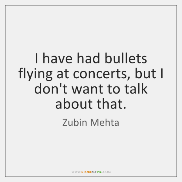I have had bullets flying at concerts, but I don't want to ...