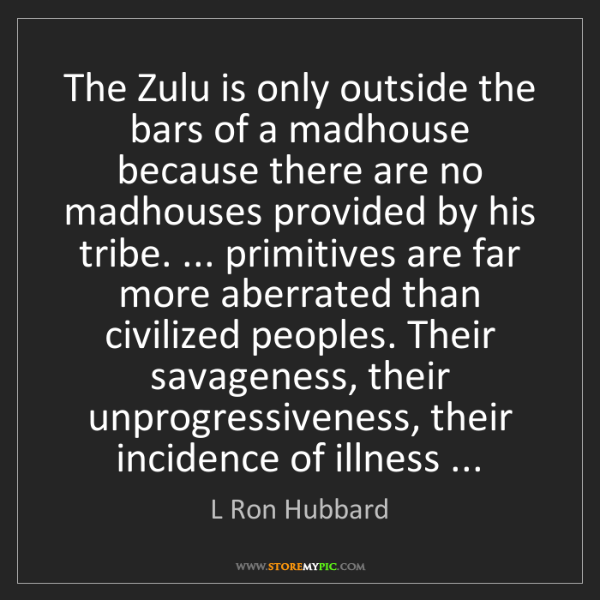 L Ron Hubbard: The Zulu is only outside the bars of a madhouse because...