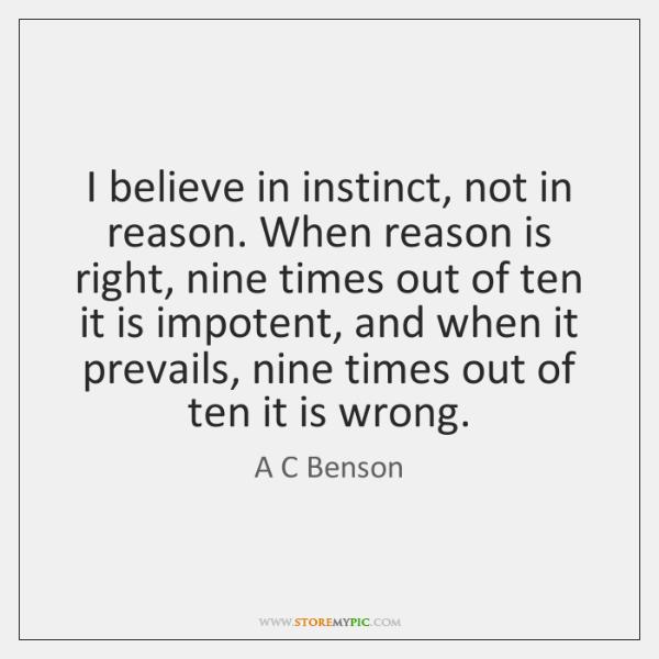 I believe in instinct, not in reason. When reason is right, nine ...
