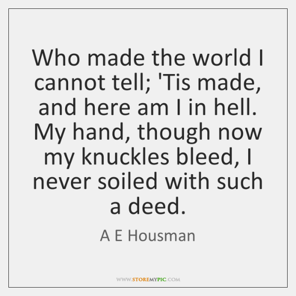 Who made the world I cannot tell; 'Tis made, and here am ...