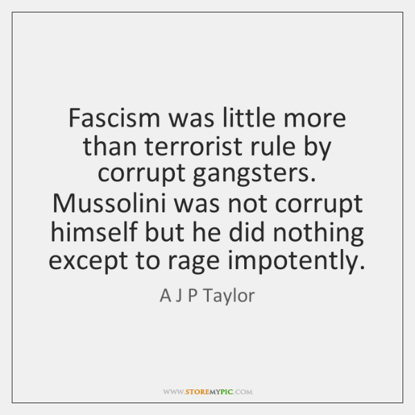 Fascism was little more than terrorist rule by corrupt gangsters. Mussolini was ...