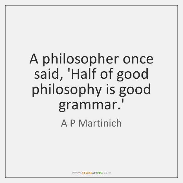 A philosopher once said, 'Half of good philosophy is good grammar.'