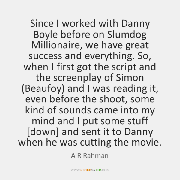 Since I worked with Danny Boyle before on Slumdog Millionaire, we have ...