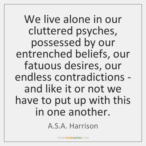 We live alone in our cluttered psyches, possessed by our entrenched beliefs, ...
