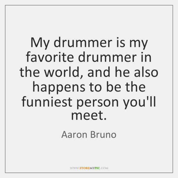My drummer is my favorite drummer in the world, and he also ...