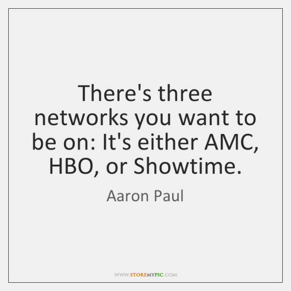 There's three networks you want to be on: It's either AMC, HBO, ...