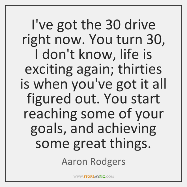 I've got the 30 drive right now. You turn 30, I don't know, life ...