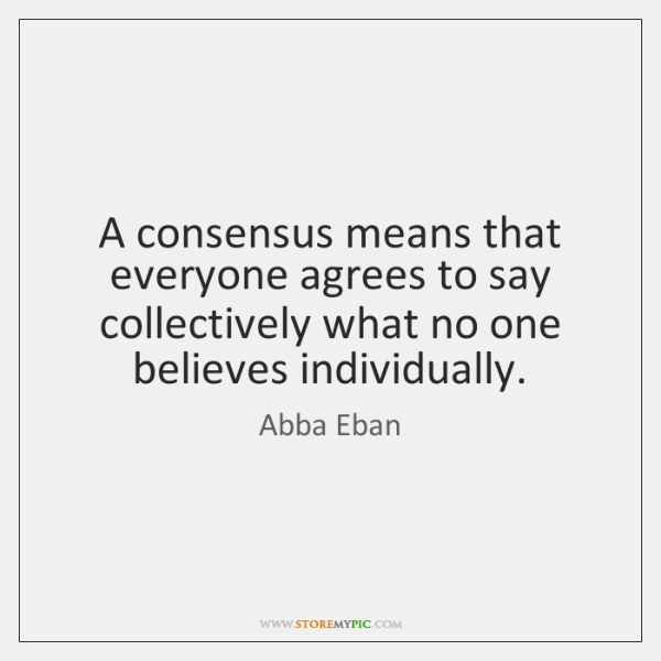 A consensus means that everyone agrees to say collectively what no one ...
