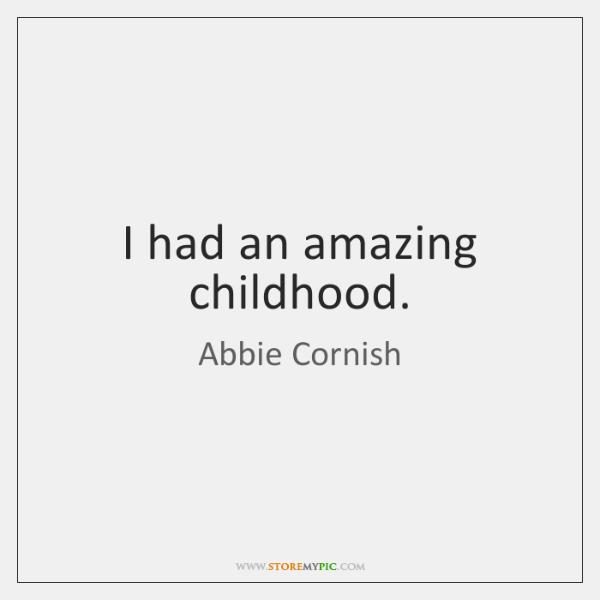 I had an amazing childhood.
