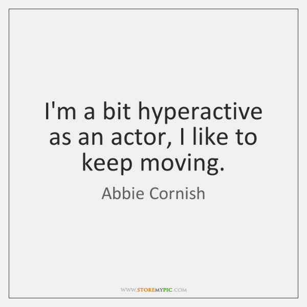 I'm a bit hyperactive as an actor, I like to keep moving.