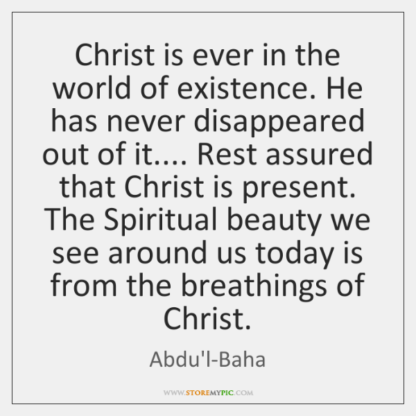 Christ is ever in the world of existence. He has never disappeared ...
