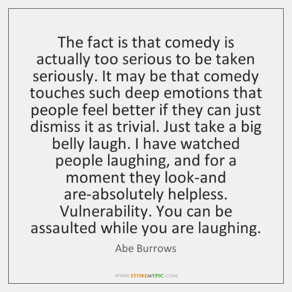 The fact is that comedy is actually too serious to be taken ...
