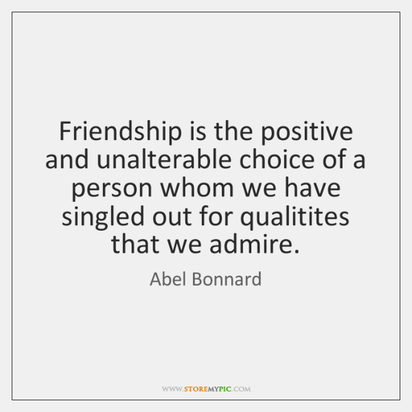 Friendship is the positive and unalterable choice of a person whom we ...