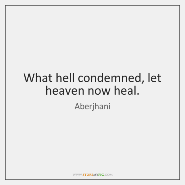What hell condemned, let heaven now heal.