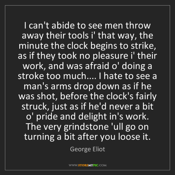 George Eliot: I can't abide to see men throw away their tools i' that...