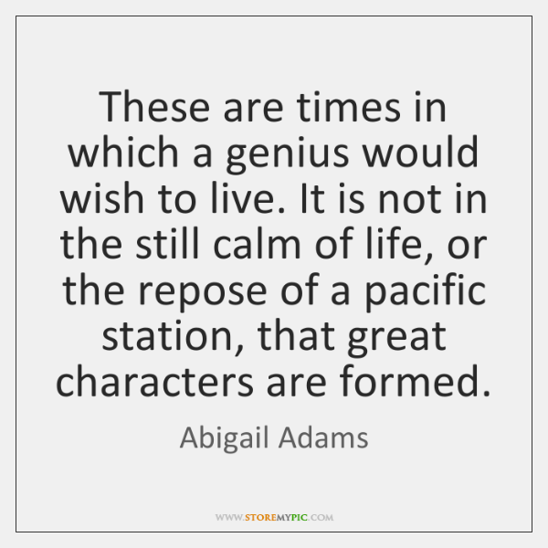 These are times in which a genius would wish to live. It ...