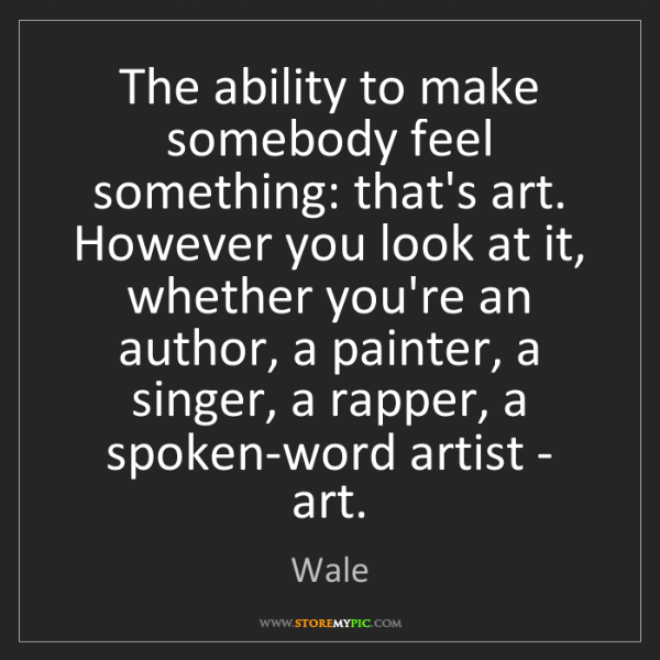 Wale: The ability to make somebody feel something: that's art....