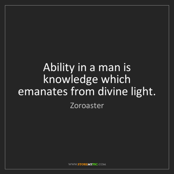 Zoroaster: Ability in a man is knowledge which emanates from divine...